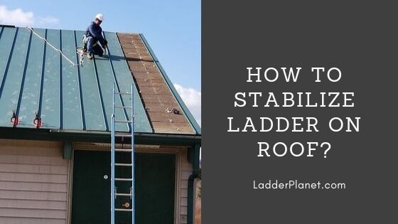 How To Stabilize Ladder On Roof